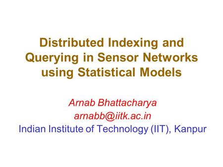 Distributed Indexing and Querying in Sensor Networks using Statistical Models Arnab Bhattacharya Indian Institute of Technology (IIT),