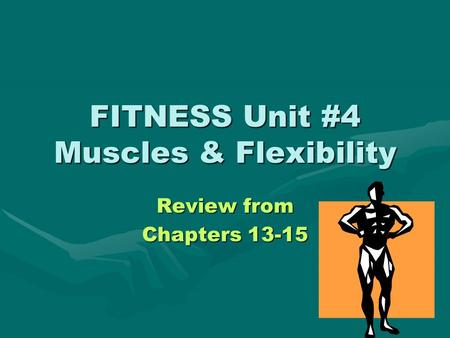 FITNESS Unit #4 Muscles & Flexibility Review from Chapters 13-15.