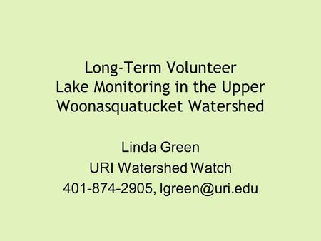Long-Term Volunteer Lake Monitoring in the Upper Woonasquatucket Watershed Linda Green URI Watershed Watch 401-874-2905,