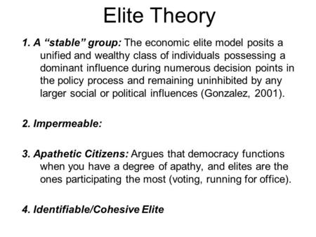 "Elite Theory 1. A ""stable"" group: The economic elite model posits a unified and wealthy class of individuals possessing a dominant influence during numerous."