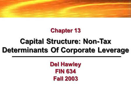 Del Hawley FIN 634 Fall 2003 Capital Structure: Non-Tax Determinants Of Corporate Leverage Chapter 13.