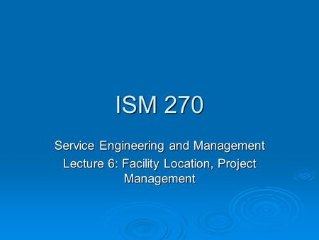 ISM 270 Service Engineering and Management Lecture 6: Facility Location, Project Management.