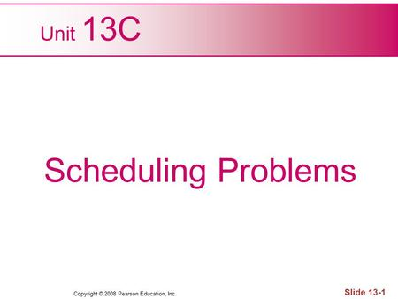 Copyright © 2008 Pearson Education, Inc. Slide 13-1 Unit 13C Scheduling Problems.