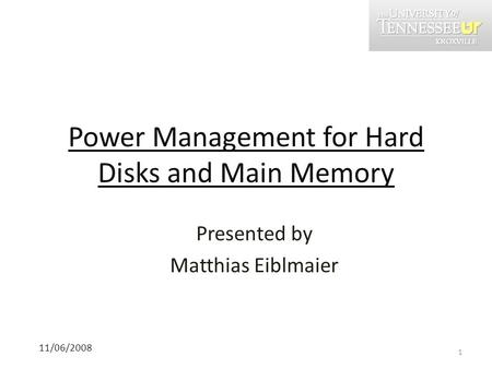 Power Management for Hard Disks and Main Memory 11/06/2008 Presented by Matthias Eiblmaier 1.