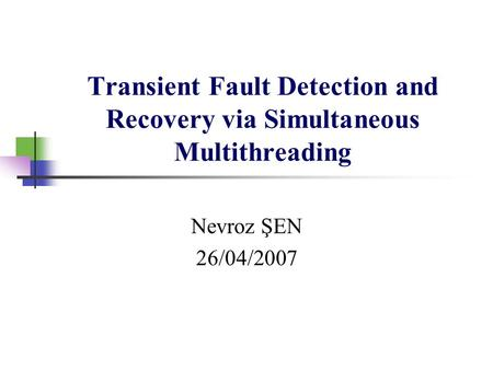 Transient Fault Detection and Recovery via Simultaneous Multithreading Nevroz ŞEN 26/04/2007.
