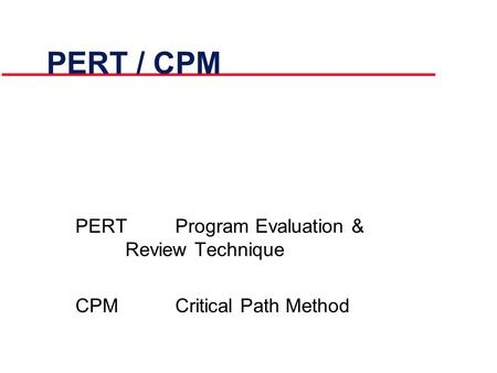 PERT / CPM PERTProgram Evaluation & Review Technique CPMCritical Path Method.