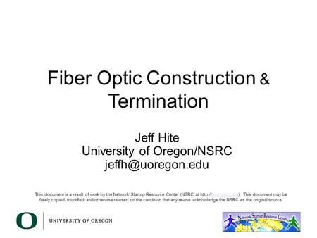 Fiber Optic Construction & Termination Jeff Hite University of Oregon/NSRC This document is a result of work by the Network Startup Resource.