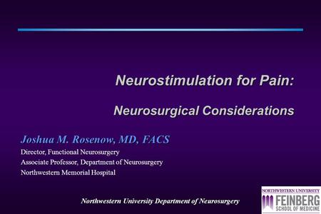 Northwestern University Department of Neurosurgery Neurostimulation for Pain: Neurosurgical Considerations Joshua M. Rosenow, MD, FACS Director, Functional.