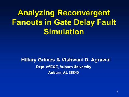 1 Analyzing Reconvergent Fanouts in Gate Delay Fault Simulation Dept. of ECE, Auburn University Auburn, AL 36849 Hillary Grimes & Vishwani D. Agrawal.