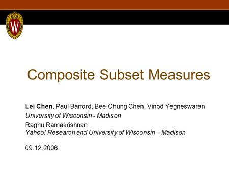 Composite Subset Measures Lei Chen, Paul Barford, Bee-Chung Chen, Vinod Yegneswaran University of Wisconsin - Madison Raghu Ramakrishnan Yahoo! Research.