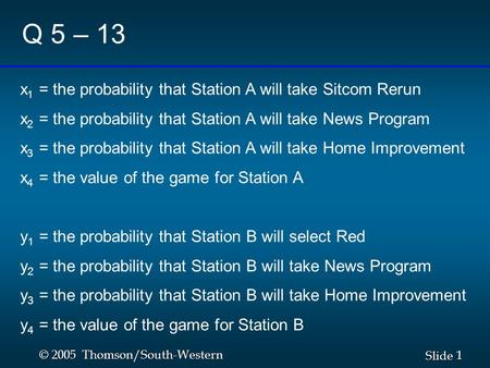 1 1 Slide © 2005 Thomson/South-Western Q 5 – 13 x 1 = the probability that Station A will take Sitcom Rerun x 2 = the probability that Station A will take.