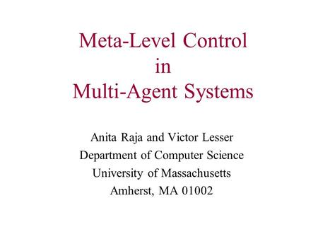 Meta-Level Control in Multi-Agent Systems Anita Raja and Victor Lesser Department of Computer Science University of Massachusetts Amherst, MA 01002.