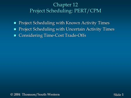 1 1 Slide © 2004 Thomson/South-Western Chapter 12 Project Scheduling: PERT/CPM n Project Scheduling with Known Activity Times n Project Scheduling with.