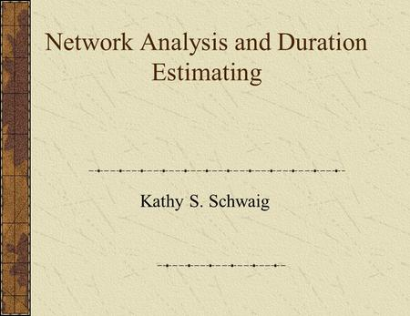 Network Analysis and Duration Estimating Kathy S. Schwaig.