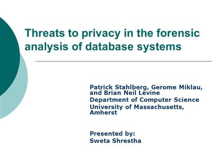Threats to privacy in the forensic analysis of database systems Patrick Stahlberg, Gerome Miklau, and Brian Neil Levine Department of Computer Science.