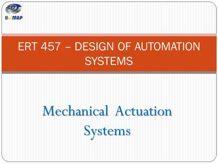 Mechanical Actuation Systems ERT 457 – DESIGN OF AUTOMATION SYSTEMS.
