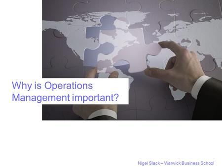 Nigel Slack – Warwick Business School Why is Operations Management important?
