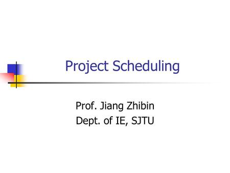 Project Scheduling Prof. Jiang Zhibin Dept. of IE, SJTU.