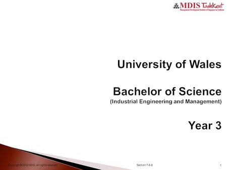 1 University of Wales Bachelor of Science (Industrial Engineering and Management) Year 3 Copyright © 2012 MDIS. All rights reserved.Section 7-8-9.