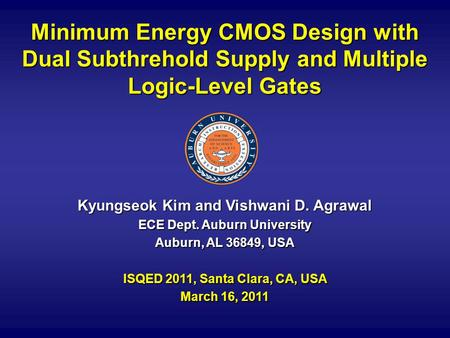 Minimum Energy CMOS Design with Dual Subthrehold Supply and Multiple Logic-Level Gates Kyungseok Kim and Vishwani D. Agrawal ECE Dept. Auburn University.