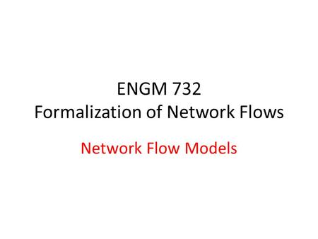 ENGM 732 Formalization of Network Flows Network Flow Models.