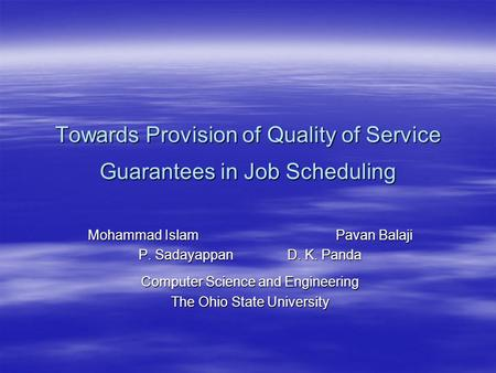 Towards Provision of Quality of Service Guarantees in Job Scheduling Mohammad IslamPavan Balaji P. SadayappanD. K. Panda Computer Science and Engineering.