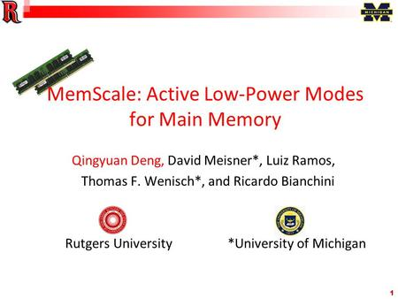 1 MemScale: Active Low-Power Modes for Main Memory Qingyuan Deng, David Meisner*, Luiz Ramos, Thomas F. Wenisch*, and Ricardo Bianchini Rutgers University.