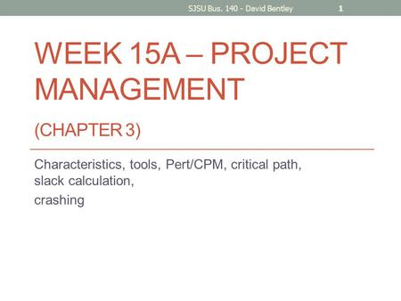 WEEK 15A – PROJECT MANAGEMENT (CHAPTER 3) Characteristics, tools, Pert/CPM, critical path, slack calculation, crashing SJSU Bus. 140 - David Bentley1.
