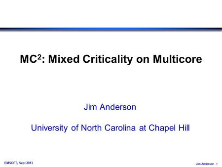 Jim Anderson 1 EMSOFT, Sept 2013 MC 2 : Mixed Criticality on Multicore Jim Anderson University of North Carolina at Chapel Hill.