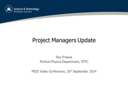 Project Managers Update Roy Preece Particle Physics Department, STFC MICE Video Conference, 18 th September 2014.