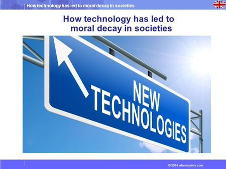 How technology has led to moral decay in societies © 2014 wheresjenny.com How technology has led to moral decay in societies.