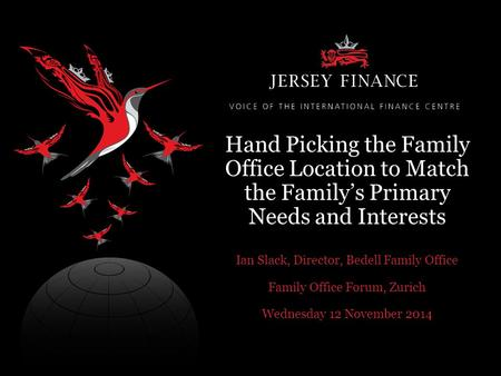 Hand Picking the Family Office Location to Match the Family's Primary Needs and Interests Ian Slack, Director, Bedell Family Office Family Office Forum,