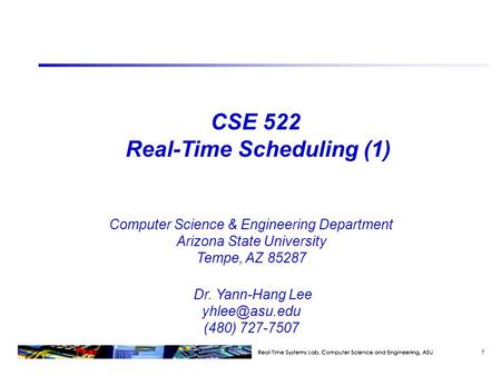 CSE 522 Real-Time Scheduling (1) Computer Science & Engineering Department Arizona State University Tempe, AZ 85287 Dr. Yann-Hang Lee (480)