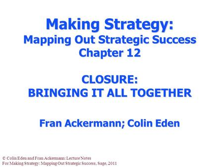 © Colin Eden and Fran Ackermann: Lecture Notes For Making Strategy: Mapping Out Strategic Success, Sage, 2011 Making Strategy: Mapping Out Strategic Success.
