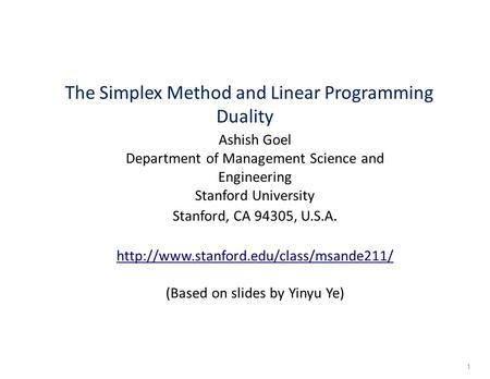 The Simplex Method and Linear Programming Duality Ashish Goel Department of Management Science and Engineering Stanford University Stanford, CA 94305,