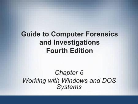 Chapter 6 Working with Windows and DOS Systems Guide to Computer Forensics and Investigations Fourth Edition.