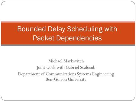 Michael Markovitch Joint work with Gabriel Scalosub Department of Communications Systems Engineering Ben-Gurion University Bounded Delay Scheduling with.