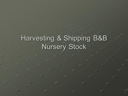 Harvesting & Shipping B&B Nursery Stock. B&B Harvest is Seasonal No. of B&B Plants Harvested J F M A M J J A S O N D.
