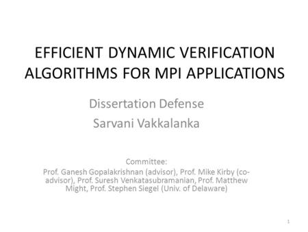 EFFICIENT DYNAMIC VERIFICATION ALGORITHMS FOR MPI APPLICATIONS Dissertation Defense Sarvani Vakkalanka Committee: Prof. Ganesh Gopalakrishnan (advisor),