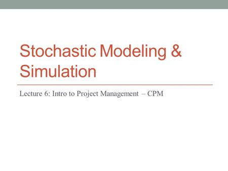 Stochastic Modeling & Simulation Lecture 6: Intro to Project Management – CPM.