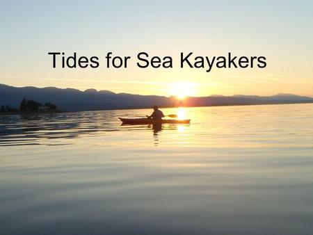 Tides for Sea Kayakers. Overview What is a Tide? Types of Tides – Spring and Neap High and Low Tides Rule of Twelfths Calculation of Tides at Secondary.