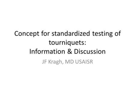 Concept for standardized testing of tourniquets: Information & Discussion JF Kragh, MD USAISR.
