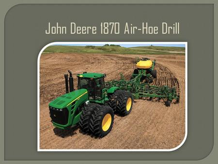 John Deere 1870 Air-Hoe Drill. Critical for consistent emergence The 1870 allows for independent hydraulic adjustment of the seed and fertilizer trip.