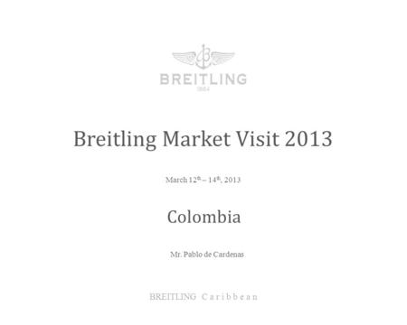 March 12 th – 14 th, 2013 Breitling Market Visit 2013 BREITLING C a r i b b e a n Colombia Mr. Pablo de Cardenas.