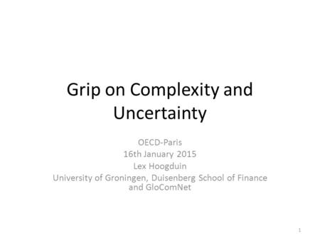 Grip on Complexity and Uncertainty OECD-Paris 16th January 2015 Lex Hoogduin University of Groningen, Duisenberg School of Finance and GloComNet 1.