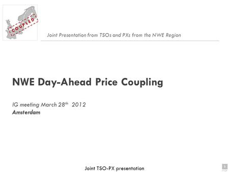 1 page 1 C O U P L E D Joint TSO-PX presentation NWE Day-Ahead Price Coupling IG meeting March 28 th 2012 Amsterdam Joint Presentation from TSOs and PXs.