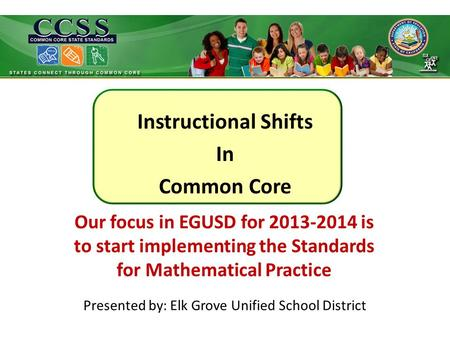Instructional Shifts In Common Core Presented by: Elk Grove Unified School District Our focus in EGUSD for 2013-2014 is to start implementing the Standards.