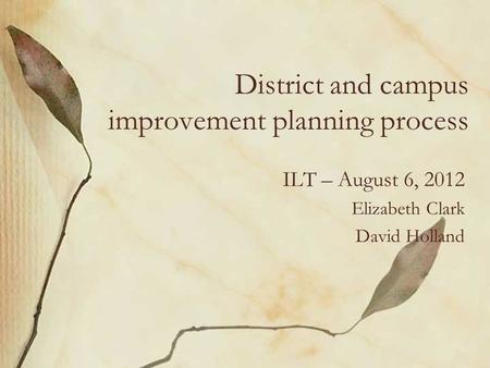 District and campus improvement planning process ILT – August 6, 2012 Elizabeth Clark David Holland.