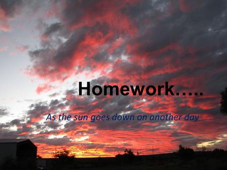 Homework….. As the sun goes down on another day. Homework is HARD for everyone!!! Kids are tired Kids are hungry We are tired We are hungry, fed up, had.