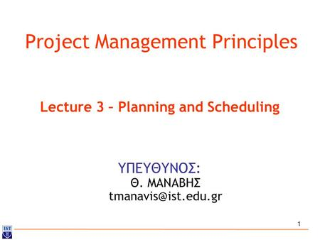 1 Project Management Principles ΥΠΕΥΘΥΝΟΣ: Θ. ΜΑΝΑΒΗΣ Lecture 3 – Planning and Scheduling.
